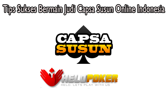 Tips Sukses Bermain Judi Capsa Susun Online Indonesia
