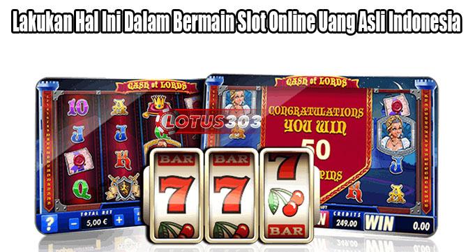 Lakukan Hal Ini Dalam Bermain Slot Online Uang Asli Indonesia